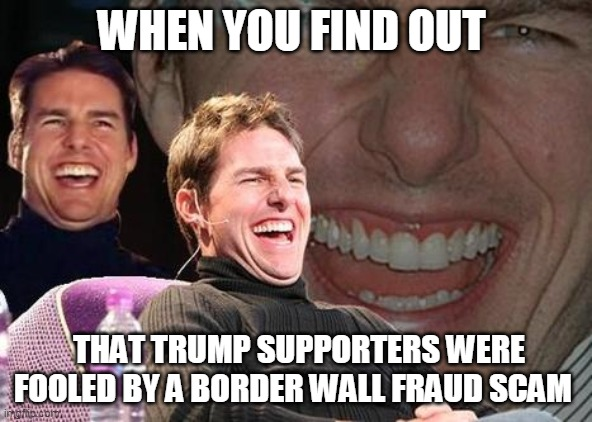 Tom Cruise laugh |  WHEN YOU FIND OUT; THAT TRUMP SUPPORTERS WERE FOOLED BY A BORDER WALL FRAUD SCAM | image tagged in tom cruise laugh | made w/ Imgflip meme maker