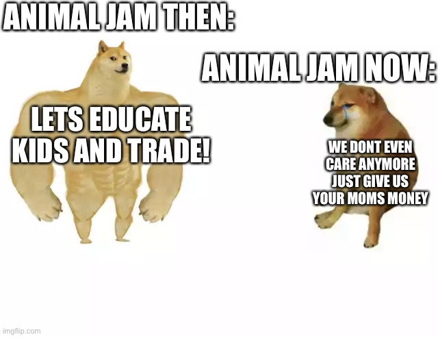 Aj sucks now |  ANIMAL JAM THEN:; ANIMAL JAM NOW:; LETS EDUCATE KIDS AND TRADE! WE DONT EVEN CARE ANYMORE JUST GIVE US YOUR MOMS MONEY | image tagged in buff doge vs cheems | made w/ Imgflip meme maker
