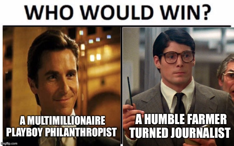 A MULTIMILLIONAIRE PLAYBOY PHILANTHROPIST; A HUMBLE FARMER TURNED JOURNALIST | image tagged in superman,batman,bruce wayne,clark kent,batman vs superman,who would win | made w/ Imgflip meme maker