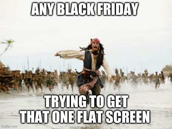 Jack Sparrow Being Chased |  ANY BLACK FRIDAY; TRYING TO GET THAT ONE FLAT SCREEN | image tagged in memes,jack sparrow being chased | made w/ Imgflip meme maker