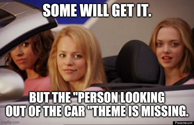 "Get In Loser | SOME WILL GET IT. BUT THE ""PERSON LOOKING OUT OF THE CAR ""THEME IS MISSING. 