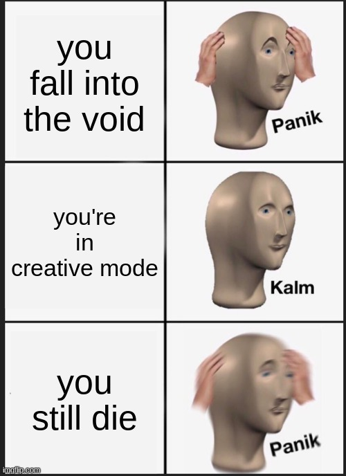 Panik Kalm Panik |  you fall into the void; you're in creative mode; you still die | image tagged in memes,panik kalm panik | made w/ Imgflip meme maker