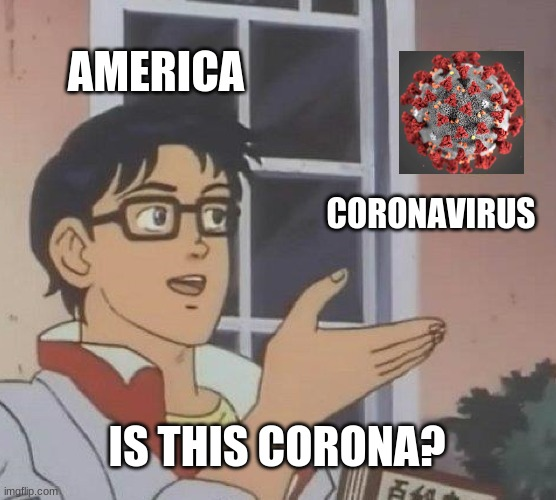 is this corona? |  AMERICA; CORONAVIRUS; IS THIS CORONA? | image tagged in memes,is this a pigeon | made w/ Imgflip meme maker