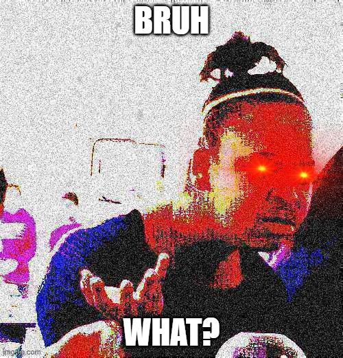 When the E |  BRUH; WHAT? | image tagged in funny memes,fun,funny meme,relatable,deep fried,bruh | made w/ Imgflip meme maker
