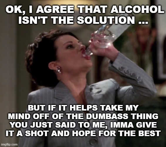 Glub glub |  OK, I AGREE THAT ALCOHOL ISN'T THE SOLUTION ... BUT IF IT HELPS TAKE MY MIND OFF OF THE DUMBASS THING YOU JUST SAID TO ME, IMMA GIVE IT A SHOT AND HOPE FOR THE BEST | image tagged in karen drinks vodka,alcohol,funny,funny memes | made w/ Imgflip meme maker