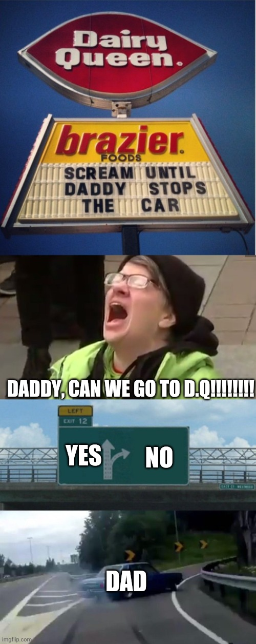 Savage dad |  DADDY, CAN WE GO TO D.Q!!!!!!!! YES; NO; DAD | image tagged in screaming liberal,memes,left exit 12 off ramp | made w/ Imgflip meme maker