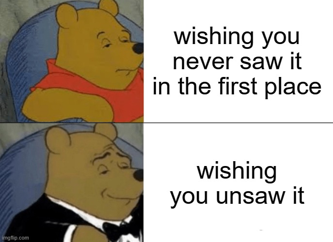 Tuxedo Winnie The Pooh Meme | wishing you never saw it in the first place wishing you unsaw it | image tagged in memes,tuxedo winnie the pooh | made w/ Imgflip meme maker