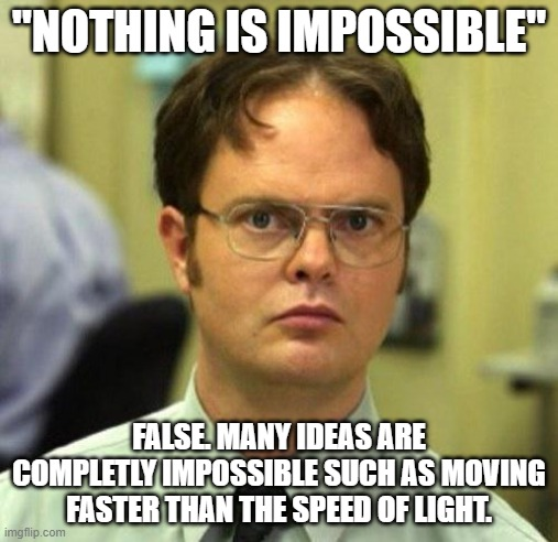 "False. |  ""NOTHING IS IMPOSSIBLE""; FALSE. MANY IDEAS ARE COMPLETLY IMPOSSIBLE SUCH AS MOVING FASTER THAN THE SPEED OF LIGHT. 