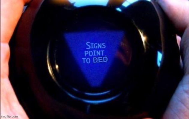 8 ball signs point to ded | image tagged in 8 ball signs point to ded,ded,dead,uh oh,new template,custom template | made w/ Imgflip meme maker