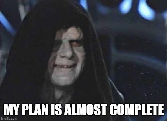 MY PLAN IS ALMOST COMPLETE | image tagged in emperor palpatine | made w/ Imgflip meme maker