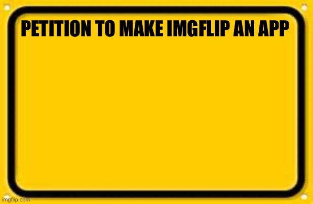 A petition |  PETITION TO MAKE IMGFLIP AN APP | image tagged in memes,blank yellow sign,petition,imgflip users | made w/ Imgflip meme maker