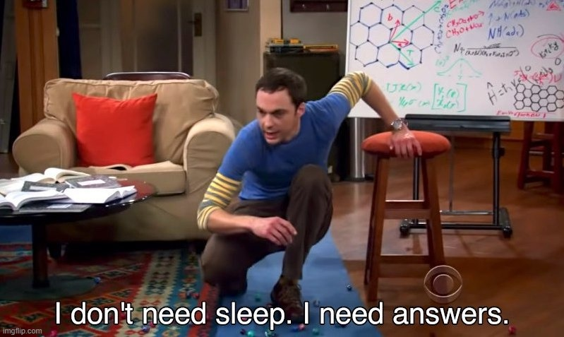I don't need sleep I need answers | image tagged in i don't need sleep i need answers | made w/ Imgflip meme maker