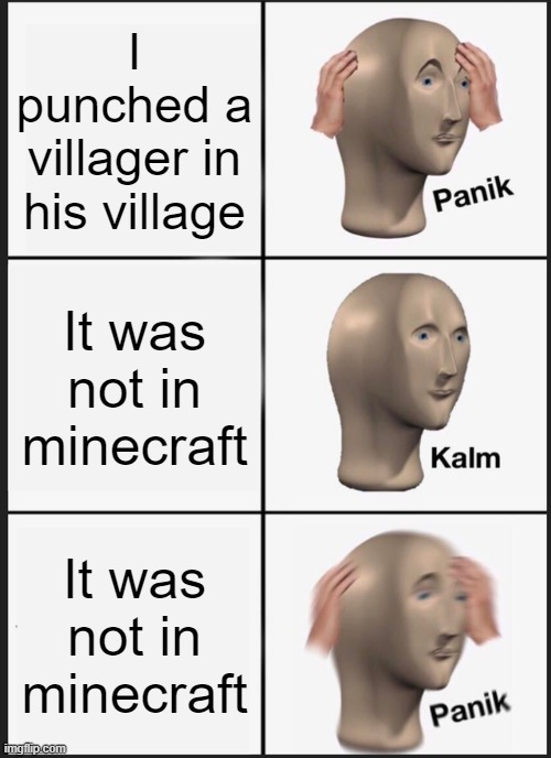 Panik Kalm Panik |  I punched a villager in his village; It was not in minecraft; It was not in minecraft | image tagged in memes,panik kalm panik | made w/ Imgflip meme maker