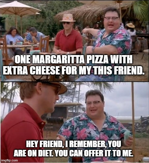 Just Fun. |  ONE MARGARITTA PIZZA WITH EXTRA CHEESE FOR MY THIS FRIEND. HEY FRIEND, I REMEMBER, YOU ARE ON DIET. YOU CAN OFFER IT TO ME. | image tagged in memes,see nobody cares | made w/ Imgflip meme maker