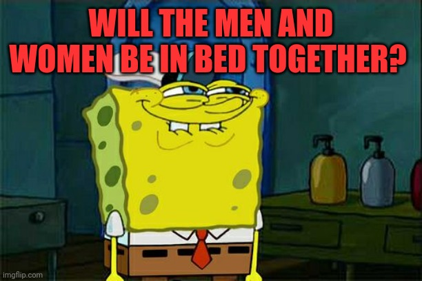Don't You Squidward Meme | WILL THE MEN AND WOMEN BE IN BED TOGETHER? | image tagged in memes,don't you squidward | made w/ Imgflip meme maker