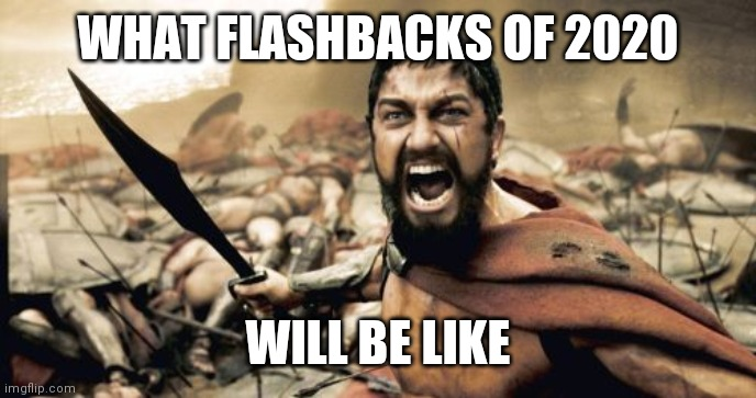 2020 flashbacks |  WHAT FLASHBACKS OF 2020; WILL BE LIKE | image tagged in memes,sparta leonidas | made w/ Imgflip meme maker