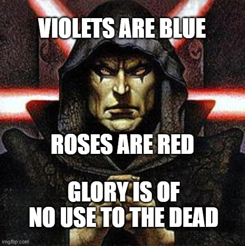 VIOLETS ARE BLUE; ROSES ARE RED; GLORY IS OF NO USE TO THE DEAD | image tagged in dark side,the dark side,sith,sith lord | made w/ Imgflip meme maker