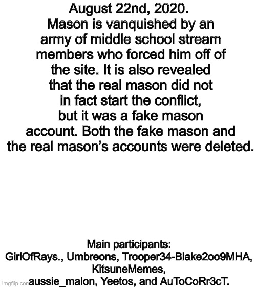 August 22nd, 2020 |  August 22nd, 2020.  Mason is vanquished by an army of middle school stream members who forced him off of the site. It is also revealed that the real mason did not in fact start the conflict, but it was a fake mason account. Both the fake mason and the real mason's accounts were deleted. Main participants: GirlOfRays., Umbreons, Trooper34-Blake2oo9MHA, KitsuneMemes, aussie_malon, Yeetos, and AuToCoRr3cT. | image tagged in blank white template | made w/ Imgflip meme maker