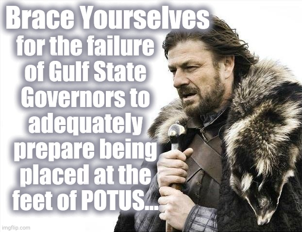 Brace Yourselves X is Coming |  Brace Yourselves; for the failure of Gulf State Governors to adequately prepare being placed at the feet of POTUS... | image tagged in potus,hurricane,gulf,brace | made w/ Imgflip meme maker