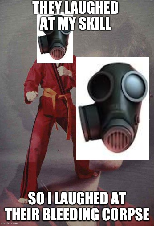 no insulting wm1 |  THEY LAUGHED AT MY SKILL; SO I LAUGHED AT THEIR BLEEDING CORPSE | image tagged in memes,karate kyle,tf2,pyro | made w/ Imgflip meme maker