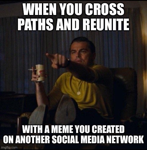 Full Circle |  WHEN YOU CROSS PATHS AND REUNITE; WITH A MEME YOU CREATED ON ANOTHER SOCIAL MEDIA NETWORK | image tagged in leonardo dicaprio pointing,memes,meme,social media,reunion,funny | made w/ Imgflip meme maker