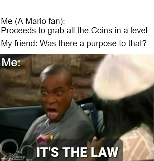 What true Mario fans do |  Me (A Mario fan): Proceeds to grab all the Coins in a level; My friend: Was there a purpose to that? Me: | image tagged in it's the law,mario,nintendo | made w/ Imgflip meme maker