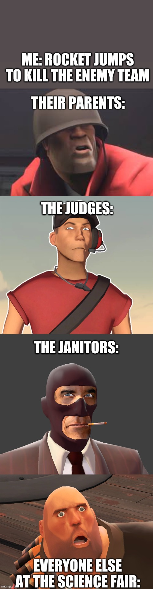Billy no! |  ME: ROCKET JUMPS TO KILL THE ENEMY TEAM; THEIR PARENTS:; THE JUDGES:; THE JANITORS:; EVERYONE ELSE AT THE SCIENCE FAIR: | image tagged in tf2,disturbed | made w/ Imgflip meme maker