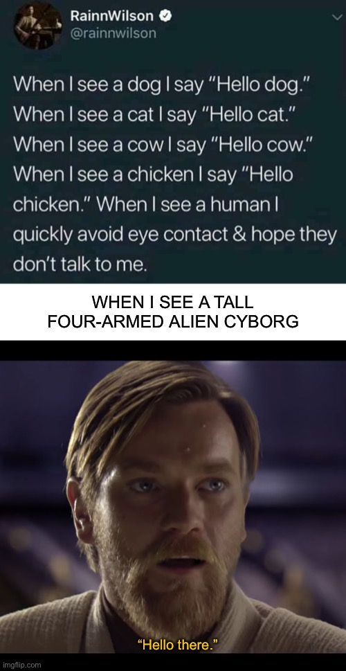 "WHEN I SEE A TALL FOUR-ARMED ALIEN CYBORG; ""Hello there."" 