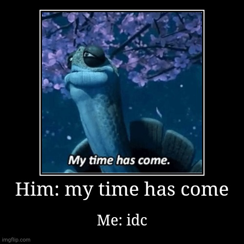 Him: my time has come | Me: idc | image tagged in funny,best,time,memes,funny memes,rated pg | made w/ Imgflip demotivational maker
