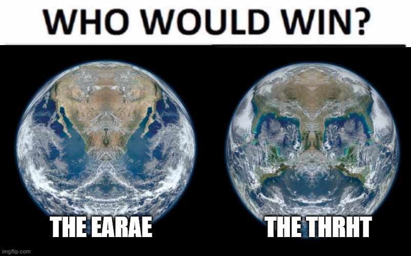 The EaraE VS The ThrhT |  THE EARAE; THE THRHT | image tagged in who would win,memes,meme,earth | made w/ Imgflip meme maker