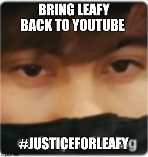 #JUSTICEFORLEAFY |  BRING LEAFY BACK TO YOUTUBE; #JUSTICEFORLEAFY | image tagged in leafyishere,leafy,youtuber,justice for leafy | made w/ Imgflip meme maker