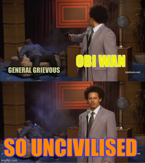 Who Killed Hannibal Meme | OBI WAN GENERAL GRIEVOUS SO UNCIVILISED | image tagged in memes,who killed hannibal | made w/ Imgflip meme maker