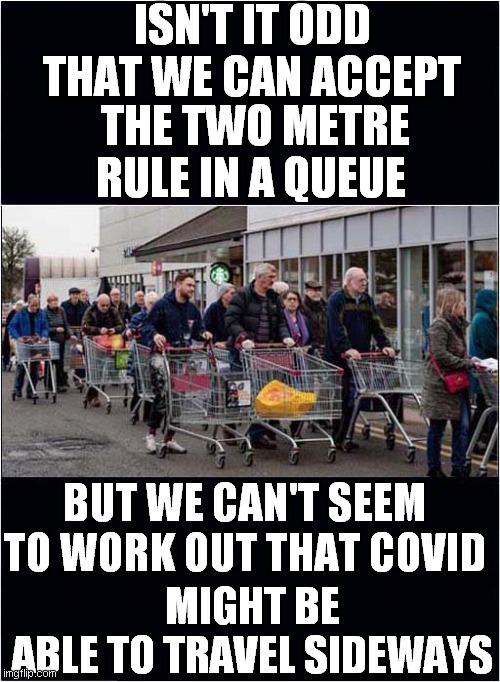 Risk Of Covid Only In Front or  Behind |  ISN'T IT ODD THAT WE CAN ACCEPT; THE TWO METRE RULE IN A QUEUE; MIGHT BE ABLE TO TRAVEL SIDEWAYS; BUT WE CAN'T SEEM TO WORK OUT THAT COVID | image tagged in fun,covid,social distance,queueing | made w/ Imgflip meme maker