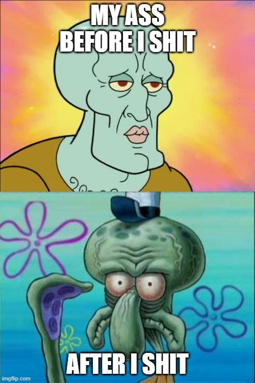 Squidward |  MY ASS BEFORE I SHIT; AFTER I SHIT | image tagged in memes,squidward,funny,funny memes,ass | made w/ Imgflip meme maker