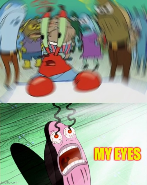 MY EYES | image tagged in spongebob my eyes,memes,mr krabs blur meme | made w/ Imgflip meme maker