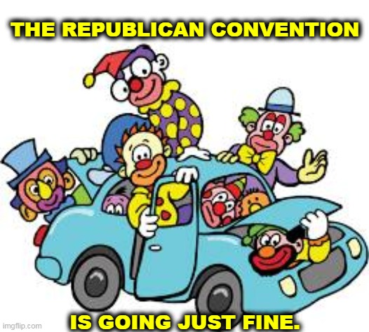 It's a circus, with some animals and a lot of clowns. |  THE REPUBLICAN CONVENTION; IS GOING JUST FINE. | image tagged in gop,republicans,clowns | made w/ Imgflip meme maker