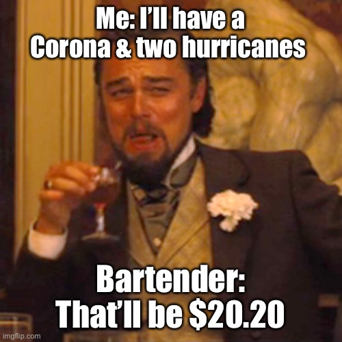 Laughing Leo |  Me: I'll have a Corona & two hurricanes; Bartender: That'll be $20.20 | image tagged in laughing leo | made w/ Imgflip meme maker