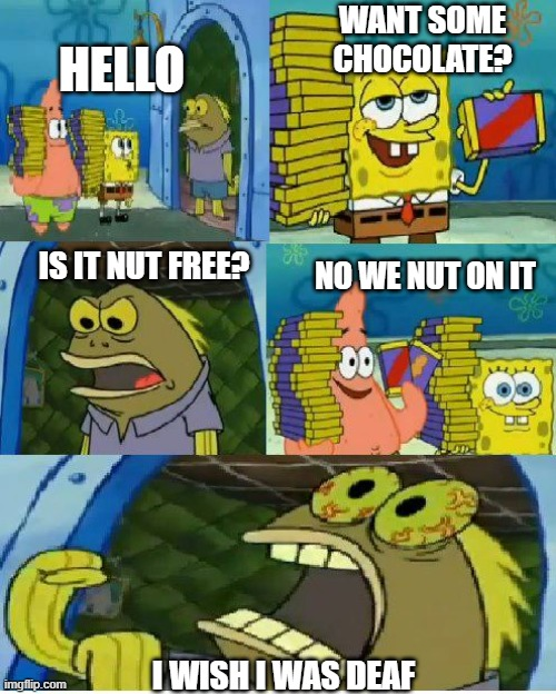 is it nut free? |  WANT SOME CHOCOLATE? HELLO; IS IT NUT FREE? NO WE NUT ON IT; I WISH I WAS DEAF | image tagged in memes,chocolate spongebob | made w/ Imgflip meme maker