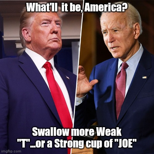 "Trump Biden |  What'll  it be, America? Swallow more Weak ""T""...or a Strong cup of ""JOE"" 