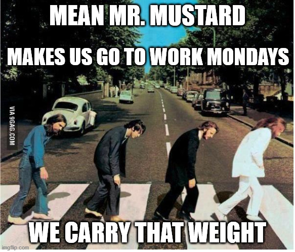 Mr. Mustard Monday |  MEAN MR. MUSTARD; MAKES US GO TO WORK MONDAYS; WE CARRY THAT WEIGHT | image tagged in mondays,haiku,beatles,work | made w/ Imgflip meme maker