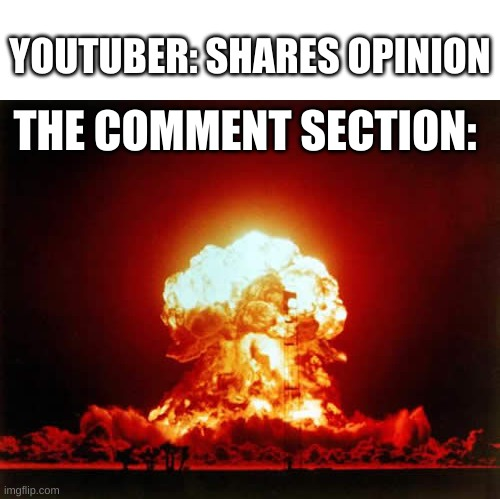 The comment section in youtube at its finest |  YOUTUBER: SHARES OPINION; THE COMMENT SECTION: | image tagged in memes,nuclear explosion,youtuber,comment section | made w/ Imgflip meme maker