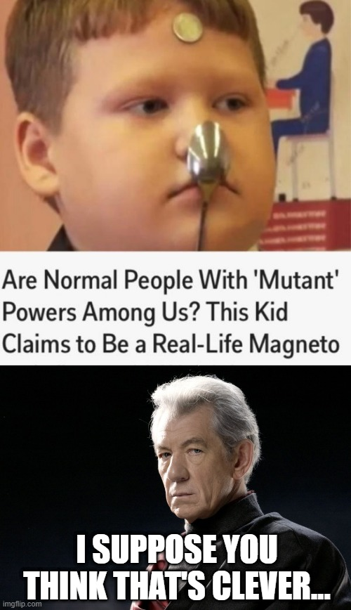 Mutants Among Us |  I SUPPOSE YOU THINK THAT'S CLEVER... | image tagged in magnetomeme | made w/ Imgflip meme maker
