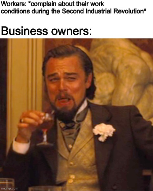 Another history meme |  Workers: *complain about their work conditions during the Second Industrial Revolution*; Business owners: | image tagged in laughing leo,industrial,memes,history,historical meme | made w/ Imgflip meme maker