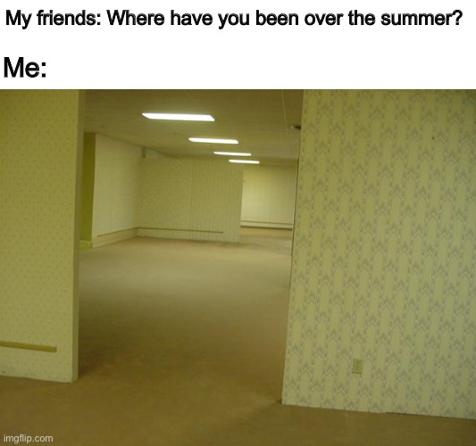 How I'm answering this question coming back to school |  My friends: Where have you been over the summer? Me: | image tagged in the backrooms,memes,back to school,friends | made w/ Imgflip meme maker