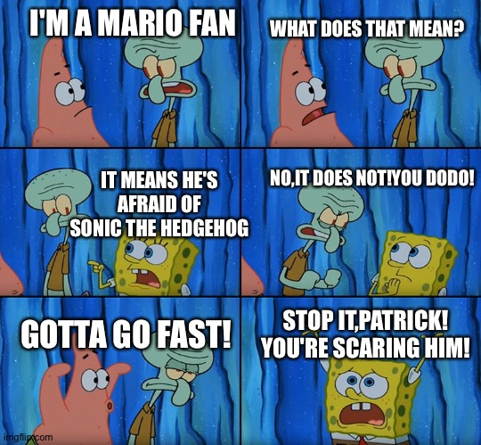 Mario vs. Sonic(in a nutshell) |  I'M A MARIO FAN; WHAT DOES THAT MEAN? IT MEANS HE'S AFRAID OF SONIC THE HEDGEHOG; NO,IT DOES NOT!YOU DODO! STOP IT,PATRICK! YOU'RE SCARING HIM! GOTTA GO FAST! | image tagged in stop it patrick you're scaring him | made w/ Imgflip meme maker