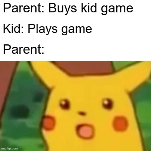 Surprised Pikachu Meme |  Parent: Buys kid game; Kid: Plays game; Parent: | image tagged in memes,surprised pikachu | made w/ Imgflip meme maker