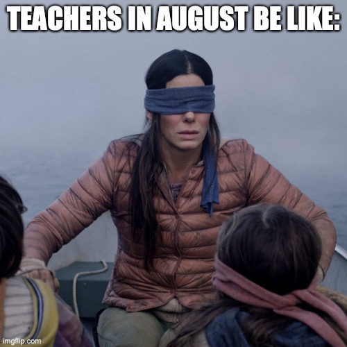 Teachers 2020 |  TEACHERS IN AUGUST BE LIKE: | image tagged in memes,bird box | made w/ Imgflip meme maker