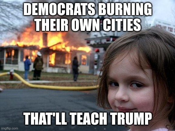 Wisconsin?  Really? |  DEMOCRATS BURNING THEIR OWN CITIES; THAT'LL TEACH TRUMP | image tagged in memes,disaster girl | made w/ Imgflip meme maker