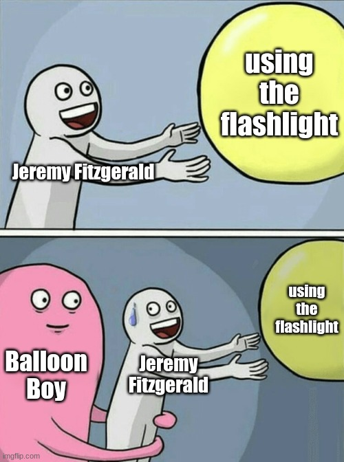 Posting a FNAF meme every day until Security Breach is released: Day 82 |  using the flashlight; Jeremy Fitzgerald; using the flashlight; Balloon Boy; Jeremy Fitzgerald | image tagged in memes,running away balloon,fnaf,fnaf 2,balloon boy | made w/ Imgflip meme maker