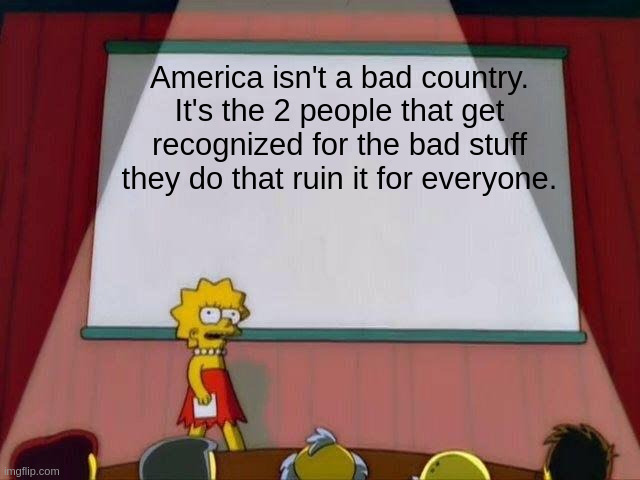 Lisa Simpson's Presentation |  America isn't a bad country. It's the 2 people that get recognized for the bad stuff they do that ruin it for everyone. | image tagged in lisa simpson's presentation,memes | made w/ Imgflip meme maker